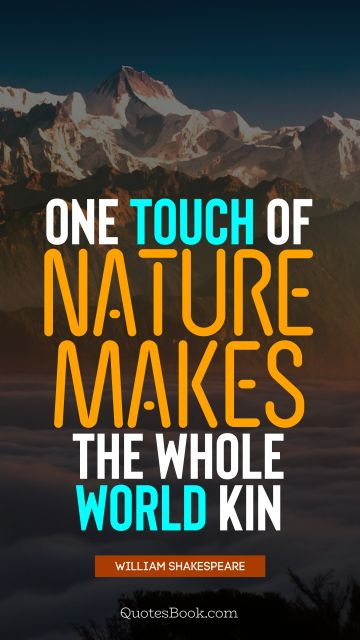 QUOTES BY Quote - One touch of nature makes the whole world kin. William Shakespeare