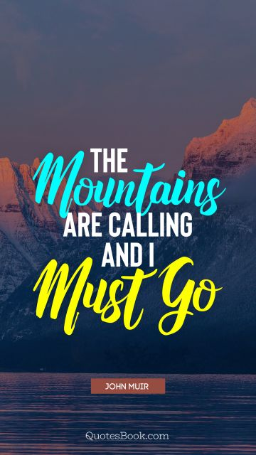 Search Results Quote - The mountains are calling and i must go. John Muir