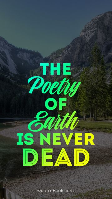 Nature Quote - The poetry of earth is never dead. Unknown Authors