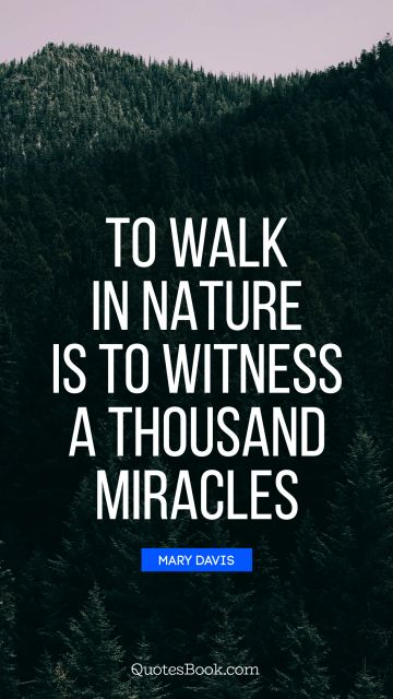 Search Results Quote - To walk in nature is to witness a thousand miracles. Mary Davis