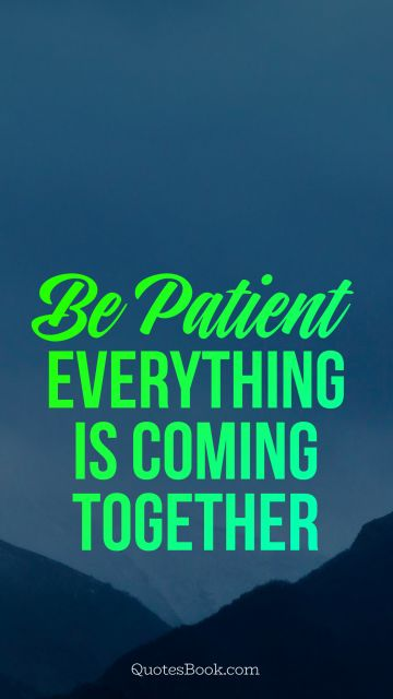 be patient everything is coming together
