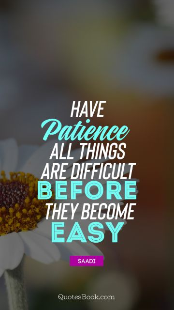 Search Results Quote - Have patience. All things are difficult before they become easy. Saadi