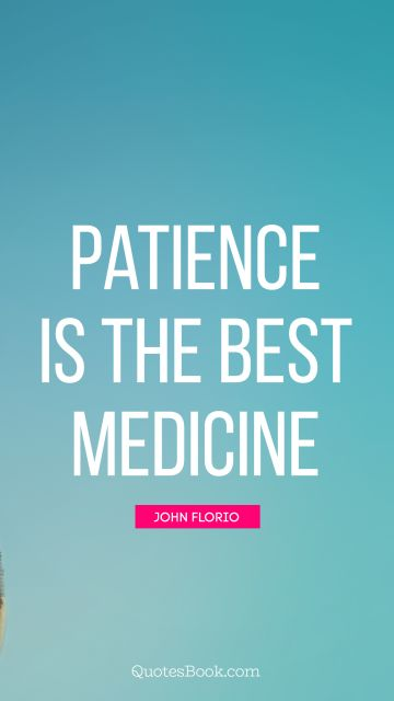 Patience is the best medicine