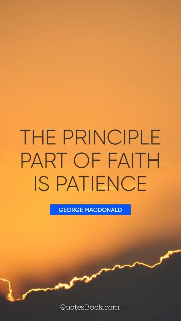 QUOTES BY Quote - The principle part of faith is patience. George MacDonald