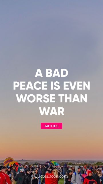 Peace Quote - A bad peace is even worse than war. Tacitus