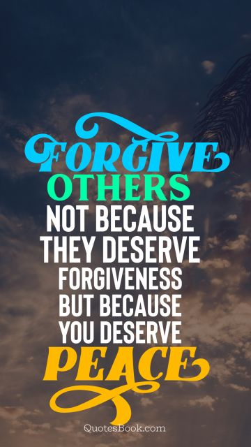 Peace Quote - Forgive others not because they deserve forgiveness but because you deserve peace. Unknown Authors