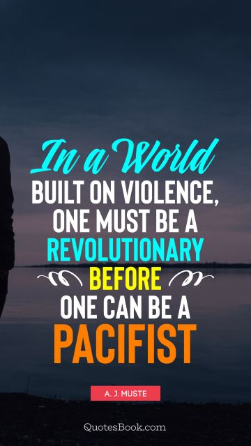 QUOTES BY Quote - In a world built on violence, one must be a revolutionary before one can be a pacifist. A. J. Muste