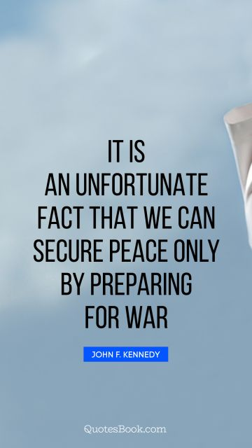 Peace Quote - It is an unfortunate fact that we can secure peace only by preparing for war. John F. Kennedy