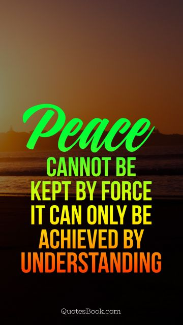Peace cannot be kept by force it can only be achieved by understanding