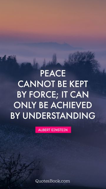 Peace Quote - Peace cannot be kept by force; it can only be achieved by understanding. Albert Einstein