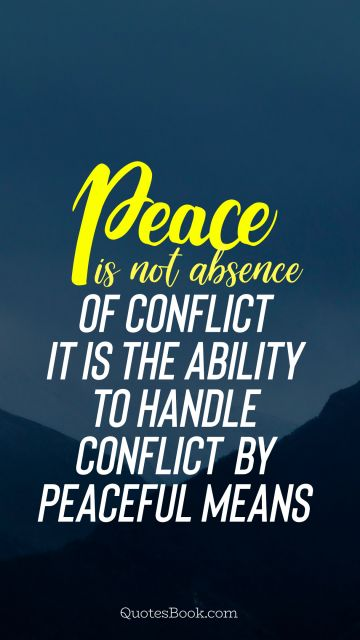 Peace Quote - Peace is not absence of conflict it is the ability to handle conflict by peaceful means. Unknown Authors