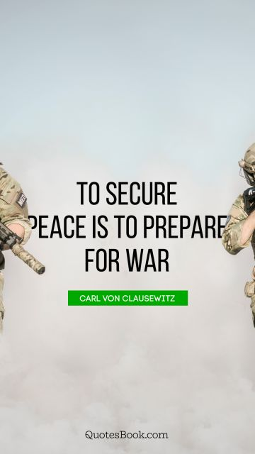 QUOTES BY Quote - To secure peace is to prepare for war. Carl von Clausewitz