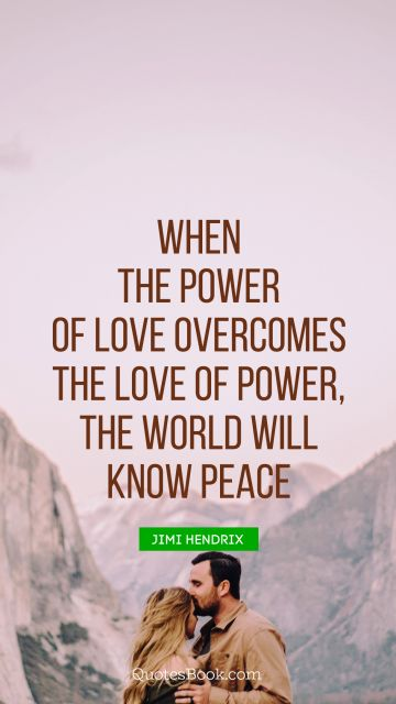 Peace Quote - When the power of love overcomes the love of power, the world will know peace. Jimi Hendrix