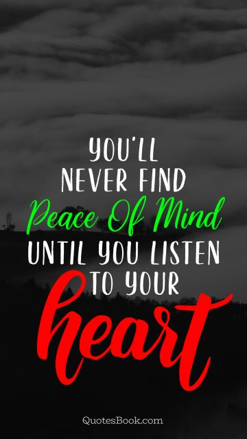 You'll never find peace of mind until you listen to your heart