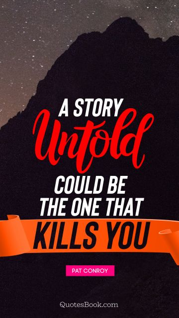 Poetry Quote - A story untold could be the one that kills you. Pat Conroy