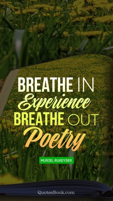 Poetry Quote - Breathe in experience breathe out poetry. Muriel Rukeyser