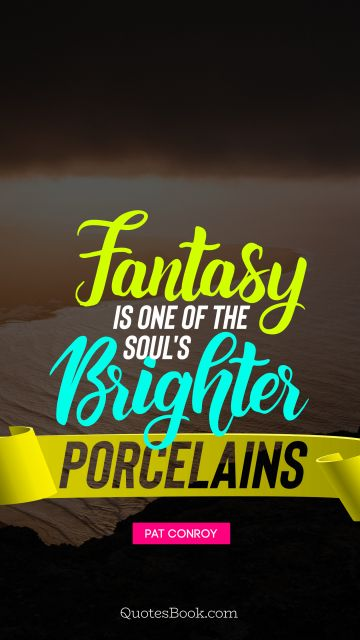 Poetry Quote - Fantasy is one of the soul's brighter porcelains. Unknown Authors