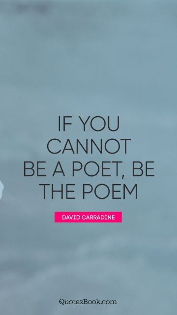 POPULAR QUOTES Quote - If you cannot be a poet, be the poem. David Carradine