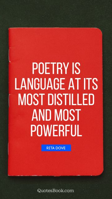 Poetry Quote - Poetry is language at its most distilled and most powerful. Rita Dove