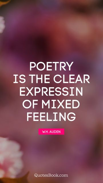 Poetry Quote - Poetry is the clear expressin of mixed feeling. W. H. Auden