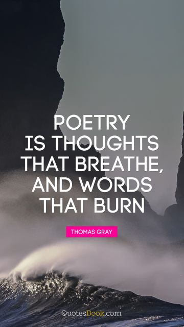 POPULAR QUOTES Quote - Poetry is thoughts that breathe, and words that burn. Thomas Gray