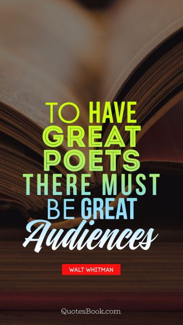 QUOTES BY Quote - To have great poets there must be great audiences. Walt Whitman