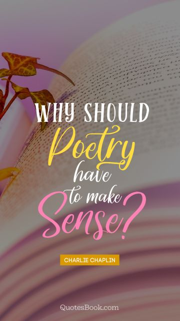 Poetry Quote - Why should poetry have to make sense?. Charlie Chaplin