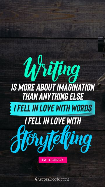 Poetry Quote - Writing is more about imagination than anything else I fell in love with words I fell in love with storytelling. Pat Conroy