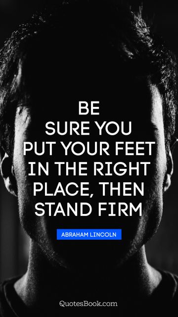 QUOTES BY Quote - Be sure you put your feet in the right place, then stand firm. Abraham Lincoln