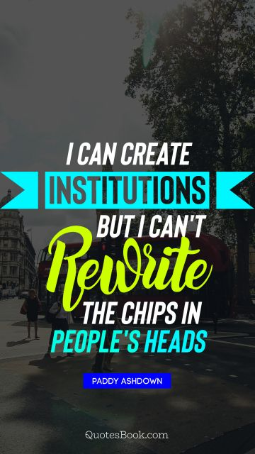 I can create institutions, but I can't rewrite the chips in people's heads
