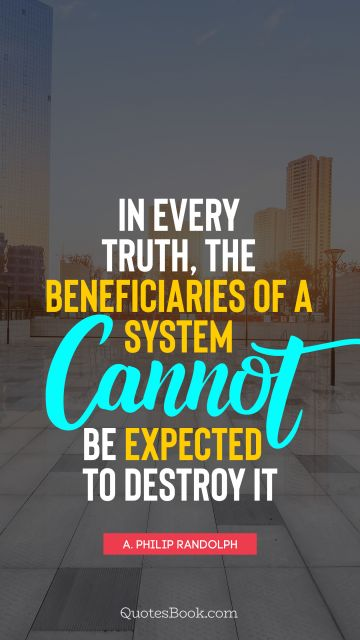 QUOTES BY Quote - In every truth, the beneficiaries of a system cannot be expected to destroy it. A. Philip Randolph