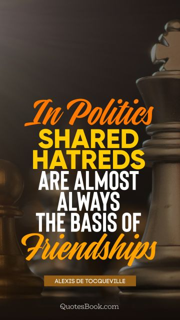 QUOTES BY Quote - In politics shared hatreds are almost always the basis of friendships. Alexis de Tocqueville