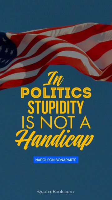 QUOTES BY Quote - In politics stupidity is not a handicap. Napoleon Bonaparte