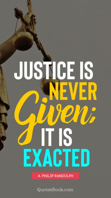 QUOTES BY Quote - Justice is never given; it is exacted. A. Philip Randolph