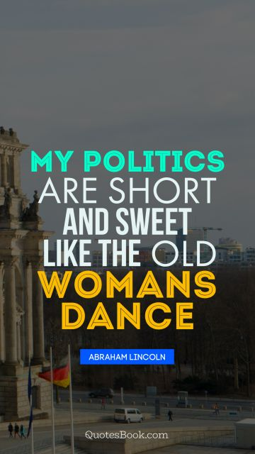 My politics are short and sweet like the old womans dance