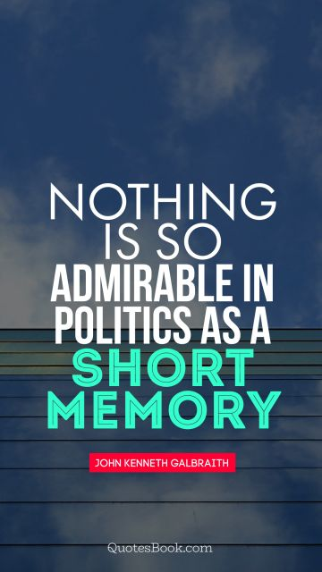 Nothing is so admirable in politics as a short memory