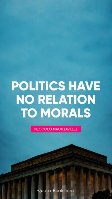 Politics have no relation to morals
