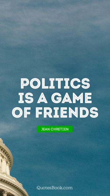 Politics is a game of friends