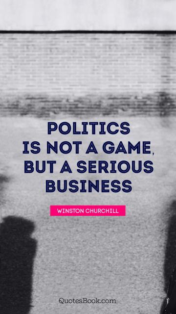 Politics is not a game, but a serious business