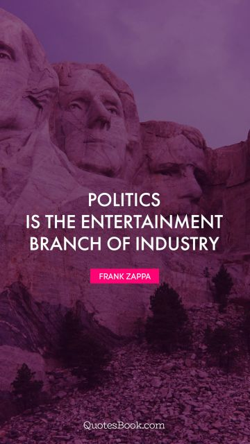 Politics is the entertainment branch of industry