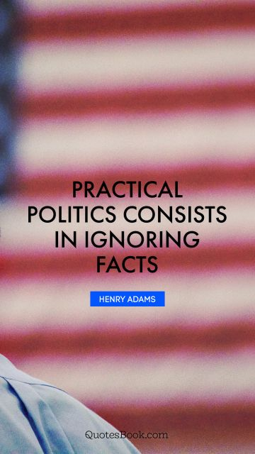QUOTES BY Quote - Practical politics consists in ignoring facts. Henry Adams