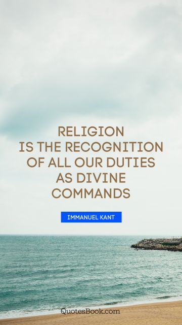 Religion is the recognition of all our duties as divine commands