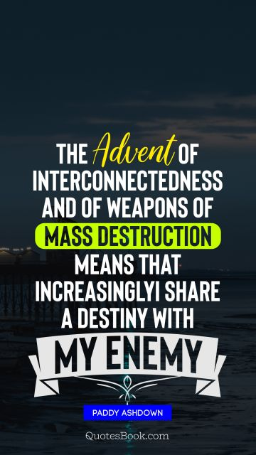 The advent of interconnectedness and of weapons of mass destruction means that, increasingly, I share a destiny with my enemy