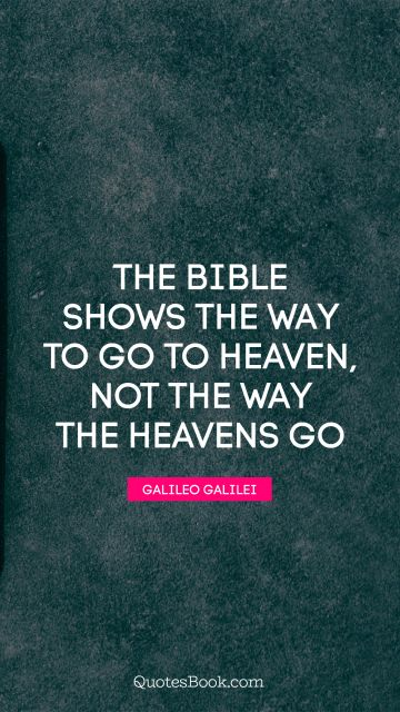 The Bible shows the way to go to heaven, not the way the heavens go