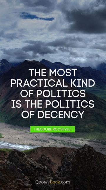 The most practical kind of politics is the politics of decency
