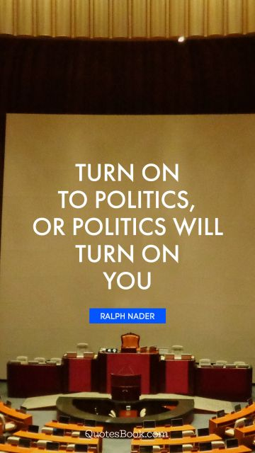 Turn on to politics, or politics will turn on you