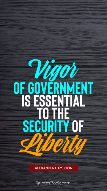 Vigor of government is essential to the security of liberty