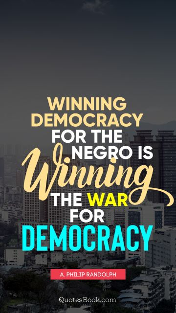 QUOTES BY Quote - Winning democracy for the negro is winning the war for democracy. A. Philip Randolph