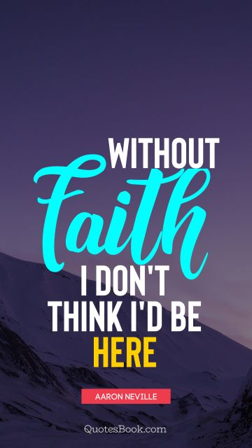 Without faith, I don't think I'd be here