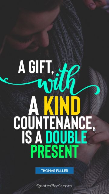 RECENT QUOTES Quote - A gift, with a kind countenance, is a double present. Thomas Fuller